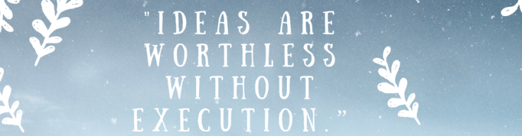 """Ideas are worthless without execution."""